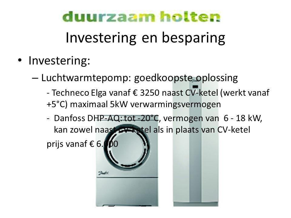 Investering en besparing Investering: – Luchtwarmtepomp: goedkoopste oplossing - Techneco Elga vanaf € 3250 naast CV-ketel (werkt vanaf +5°C) maximaal