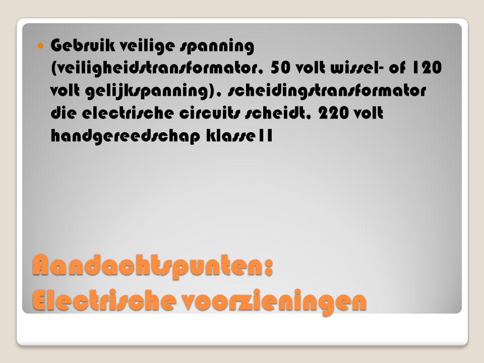 Aandachtspunten; Electrische voorzieningen Gebruik veilige spanning (veiligheidstransformator, 50 volt wissel- of 120 volt gelijkspanning), scheidings