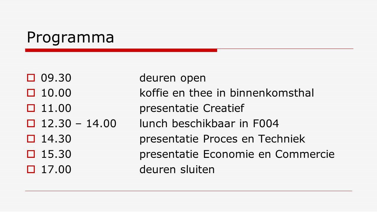 Programma  09.30 deuren open  10.00 koffie en thee in binnenkomsthal  11.00 presentatie Creatief  12.30 – 14.00lunch beschikbaar in F004  14.30presentatie Proces en Techniek  15.30 presentatie Economie en Commercie  17.00 deuren sluiten