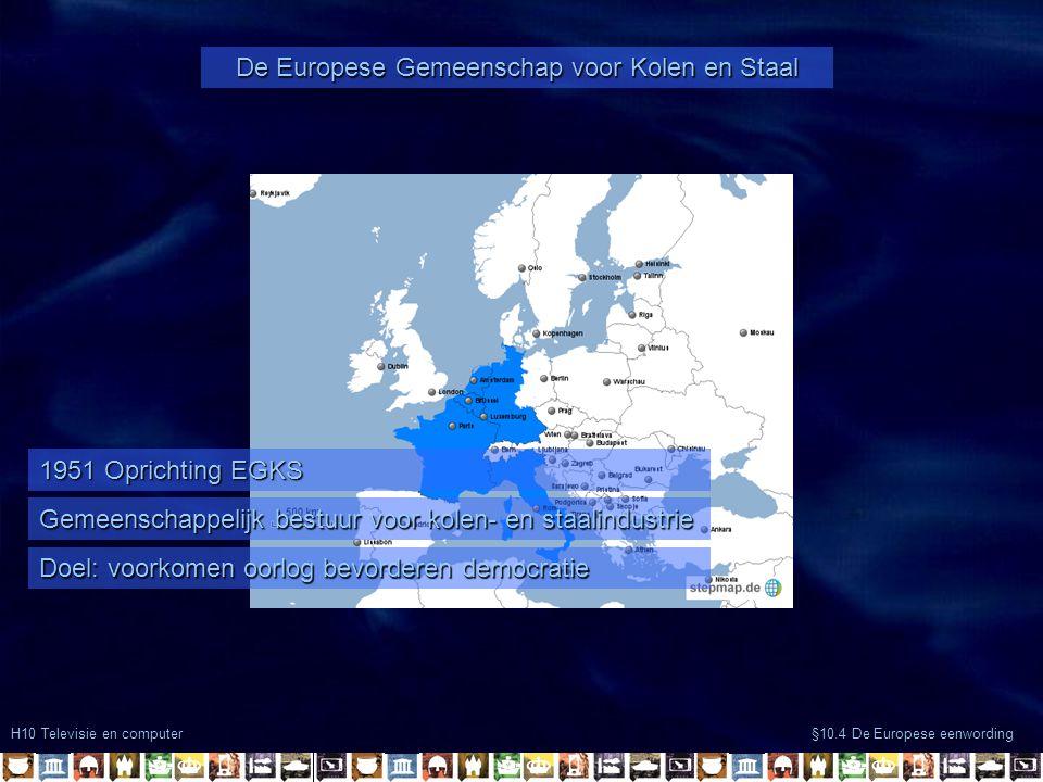 H10 Televisie en computer §10.4 De Europese eenwording De Europese Gemeenschap voor Kolen en Staal Gemeenschappelijk bestuur voor kolen- en staalindustrie Doel: voorkomen oorlog bevorderen democratie 1951 Oprichting EGKS