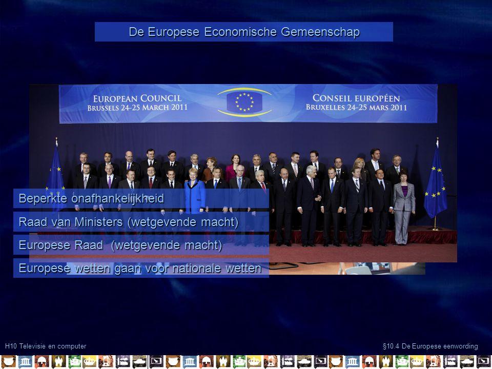 H10 Televisie en computer §10.4 De Europese eenwording De Europese Unie Verdere beperking onafhankelijkheid Niet alleen economische samenwerking -Veiligheid -Consumentenrechten Doel concurrentiepositie vrede en bevorderen democratie(na 1989) -Begrotingsdiscipline