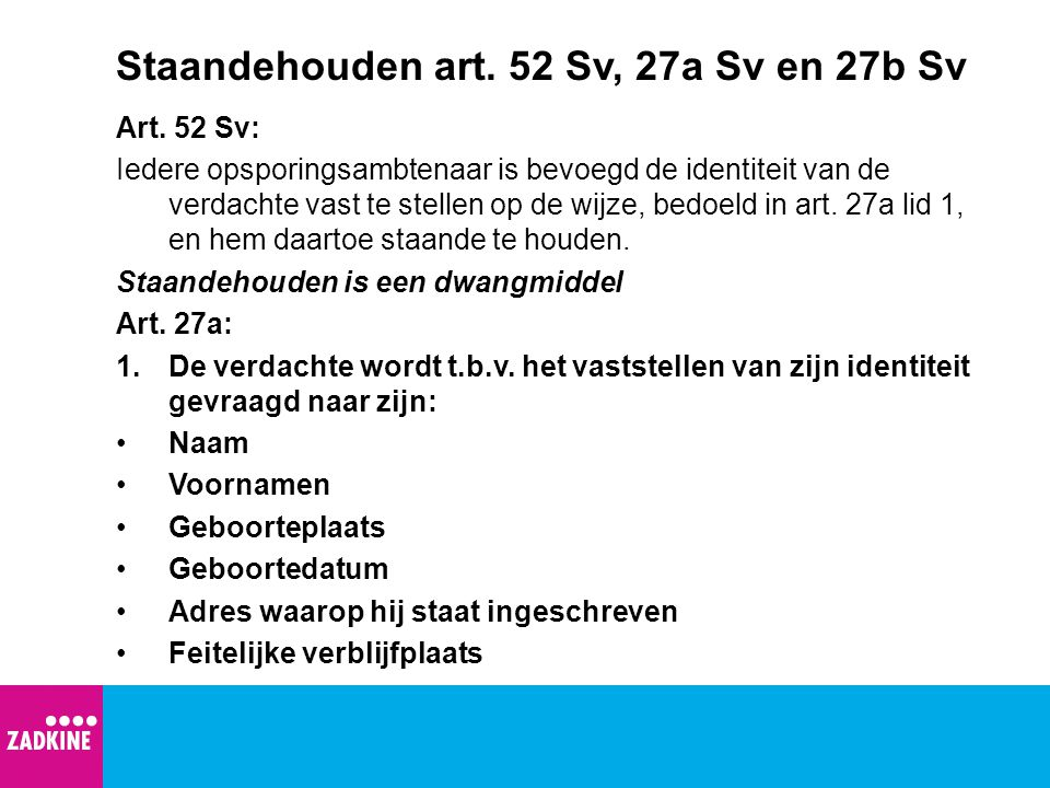 Staandehouden art. 52 Sv, 27a Sv en 27b Sv Art. 52 Sv: Iedere opsporingsambtenaar is bevoegd de identiteit van de verdachte vast te stellen op de wijz