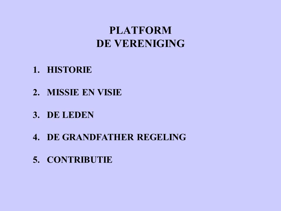 PLATFORM DE VERENIGING 1.HISTORIE 2.MISSIE EN VISIE 3.DE LEDEN 4.DE GRANDFATHER REGELING 5.CONTRIBUTIE