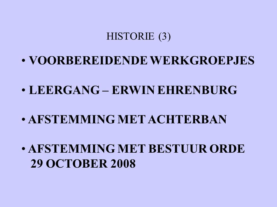 HISTORIE (3) VOORBEREIDENDE WERKGROEPJES LEERGANG – ERWIN EHRENBURG AFSTEMMING MET ACHTERBAN AFSTEMMING MET BESTUUR ORDE 29 OCTOBER 2008