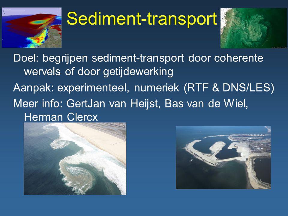 Sediment-transport Doel: begrijpen sediment-transport door coherente wervels of door getijdewerking Aanpak: experimenteel, numeriek (RTF & DNS/LES) Meer info: GertJan van Heijst, Bas van de Wiel, Herman Clercx