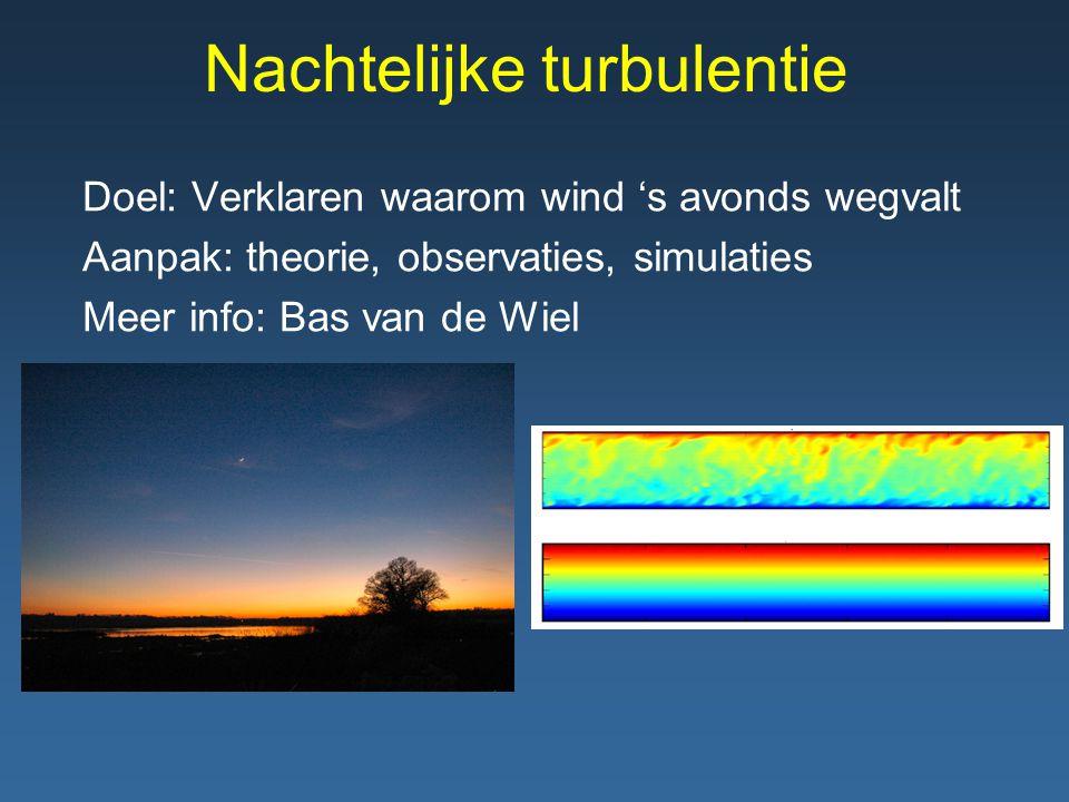 Nachtelijke turbulentie Doel: Verklaren waarom wind 's avonds wegvalt Aanpak: theorie, observaties, simulaties Meer info: Bas van de Wiel