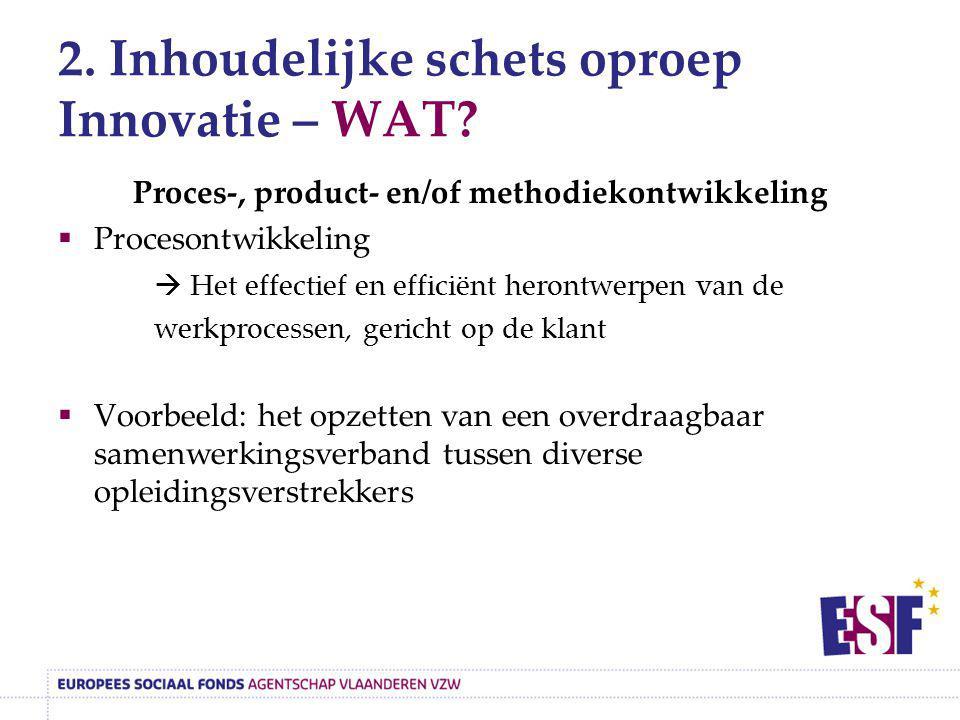 2. Inhoudelijke schets oproep Innovatie – WAT? Proces-, product- en/of methodiekontwikkeling  Procesontwikkeling  Het effectief en efficiënt herontw