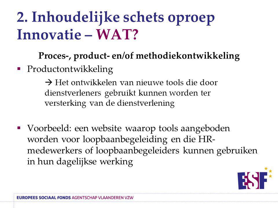2. Inhoudelijke schets oproep Innovatie – WAT? Proces-, product- en/of methodiekontwikkeling  Productontwikkeling  Het ontwikkelen van nieuwe tools