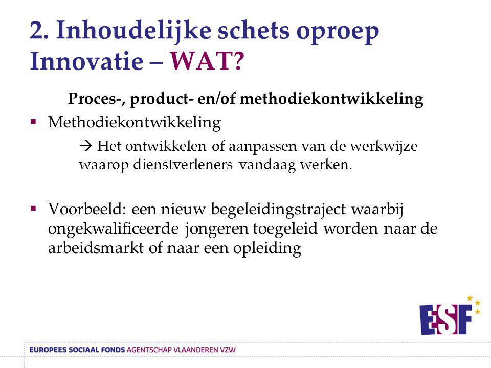 2. Inhoudelijke schets oproep Innovatie – WAT? Proces-, product- en/of methodiekontwikkeling  Methodiekontwikkeling  Het ontwikkelen of aanpassen va