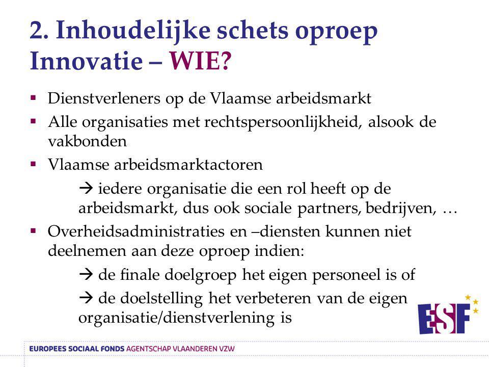 2. Inhoudelijke schets oproep Innovatie – WIE?  Dienstverleners op de Vlaamse arbeidsmarkt  Alle organisaties met rechtspersoonlijkheid, alsook de v