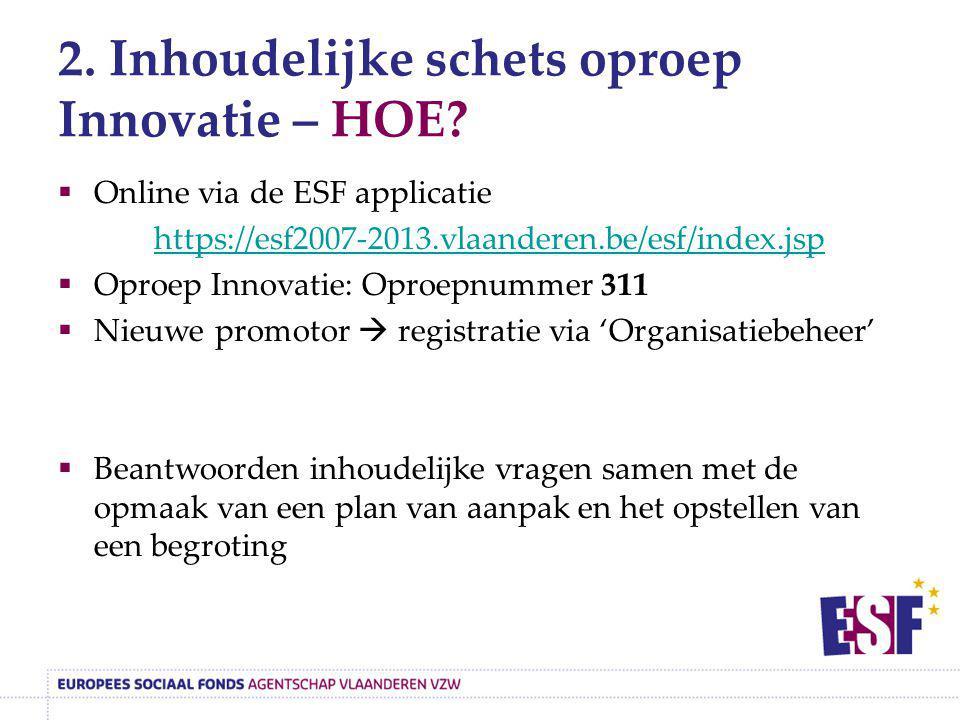 2. Inhoudelijke schets oproep Innovatie – HOE?  Online via de ESF applicatie https://esf2007-2013.vlaanderen.be/esf/index.jsp  Oproep Innovatie: Opr