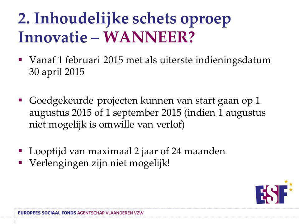 2. Inhoudelijke schets oproep Innovatie – WANNEER?  Vanaf 1 februari 2015 met als uiterste indieningsdatum 30 april 2015  Goedgekeurde projecten kun