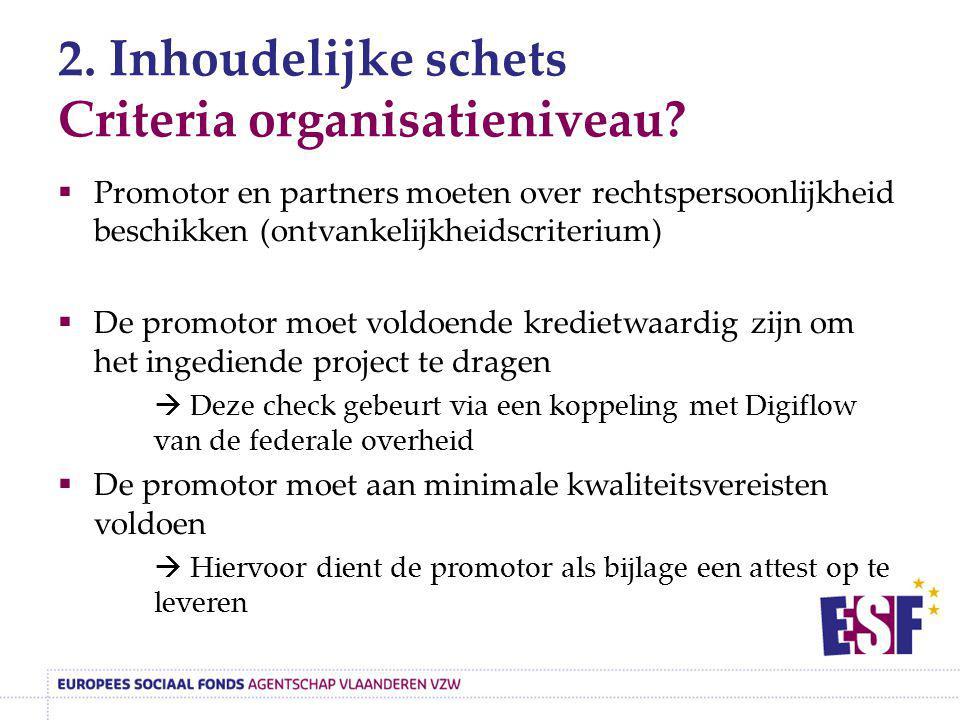 2. Inhoudelijke schets Criteria organisatieniveau?  Promotor en partners moeten over rechtspersoonlijkheid beschikken (ontvankelijkheidscriterium) 