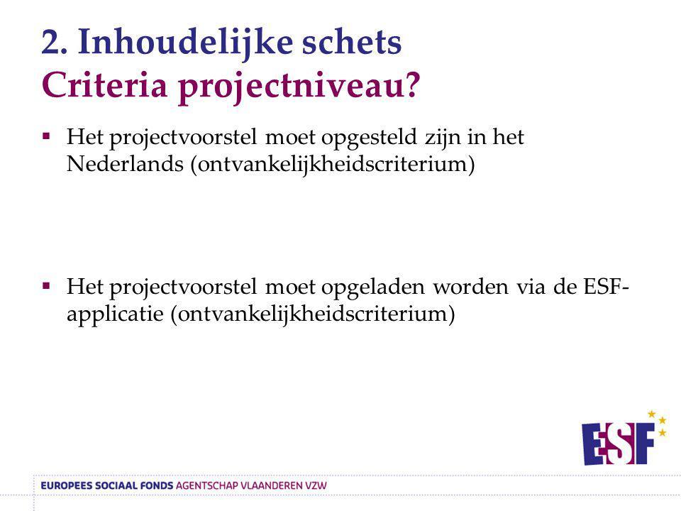 2. Inhoudelijke schets Criteria projectniveau?  Het projectvoorstel moet opgesteld zijn in het Nederlands (ontvankelijkheidscriterium)  Het projectv