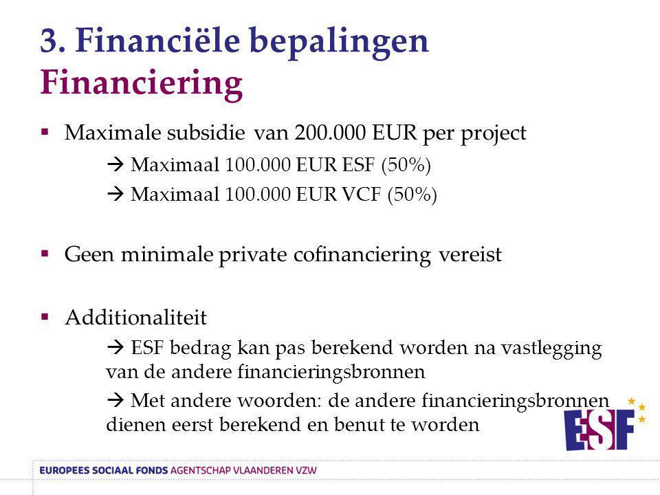 3. Financiële bepalingen Financiering  Maximale subsidie van 200.000 EUR per project  Maximaal 100.000 EUR ESF (50%)  Maximaal 100.000 EUR VCF (50%