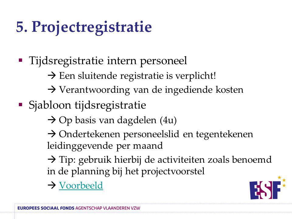 5. Projectregistratie  Tijdsregistratie intern personeel  Een sluitende registratie is verplicht!  Verantwoording van de ingediende kosten  Sjablo