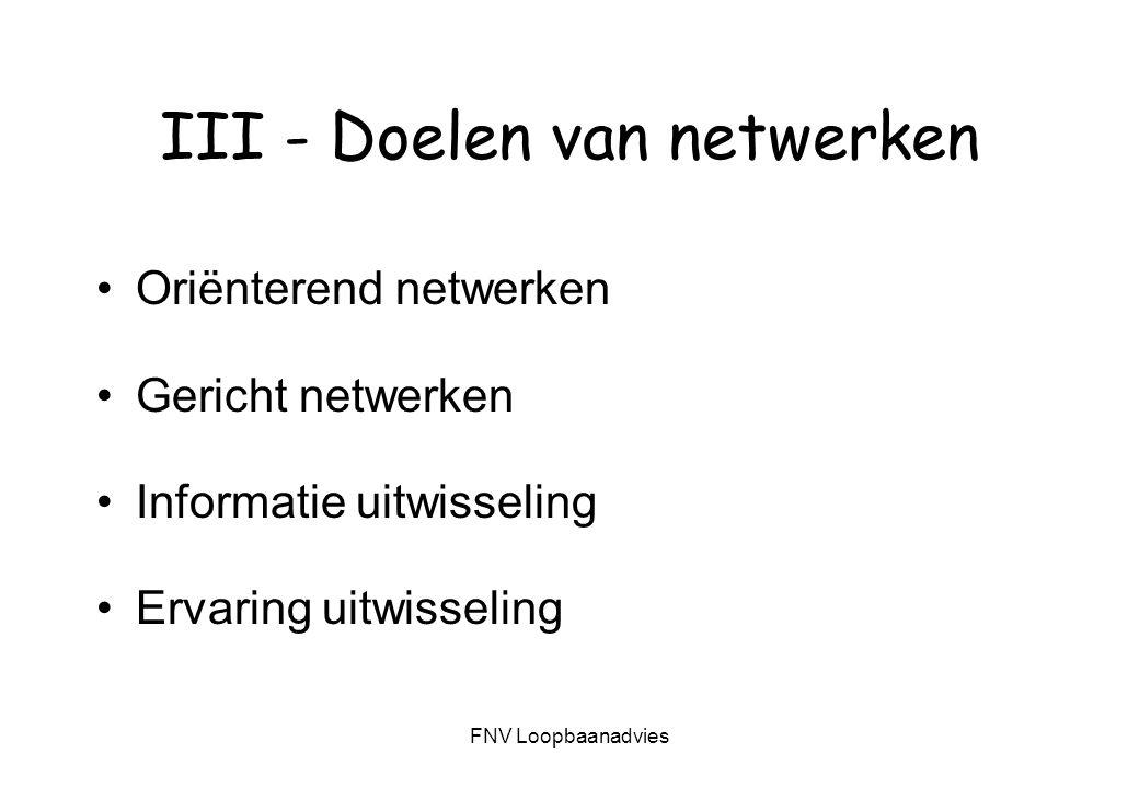 FNV Loopbaanadvies III - Doelen van netwerken Oriënterend netwerken Gericht netwerken Informatie uitwisseling Ervaring uitwisseling