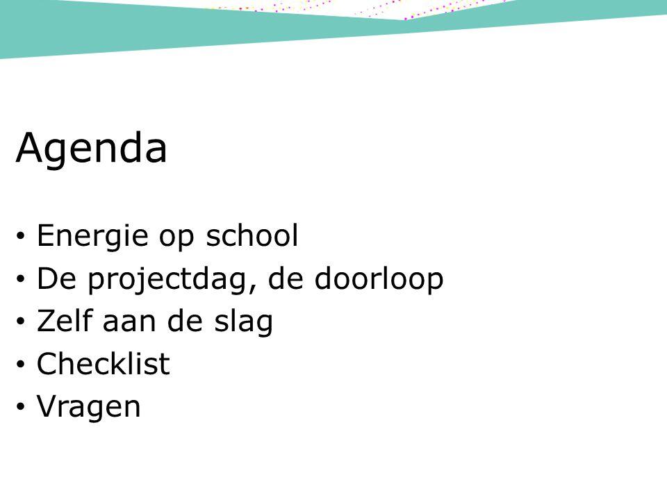 Agenda Energie op school De projectdag, de doorloop Zelf aan de slag Checklist Vragen