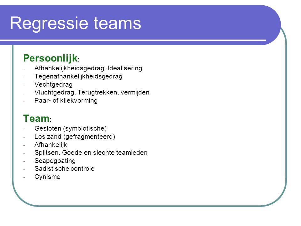 Regressie teams Persoonlijk : - Afhankelijkheidsgedrag. Idealisering - Tegenafhankelijkheidsgedrag - Vechtgedrag - Vluchtgedrag. Terugtrekken, vermijd
