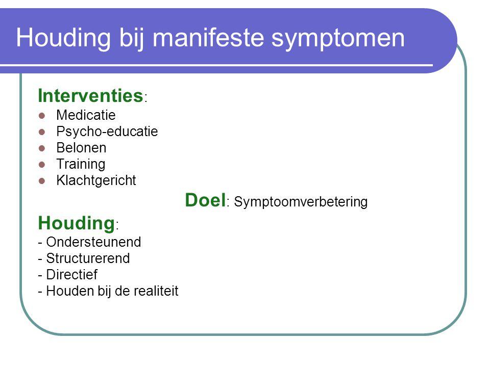 Houding bij manifeste symptomen Interventies : Medicatie Psycho-educatie Belonen Training Klachtgericht Doel : Symptoomverbetering Houding : - Onderst