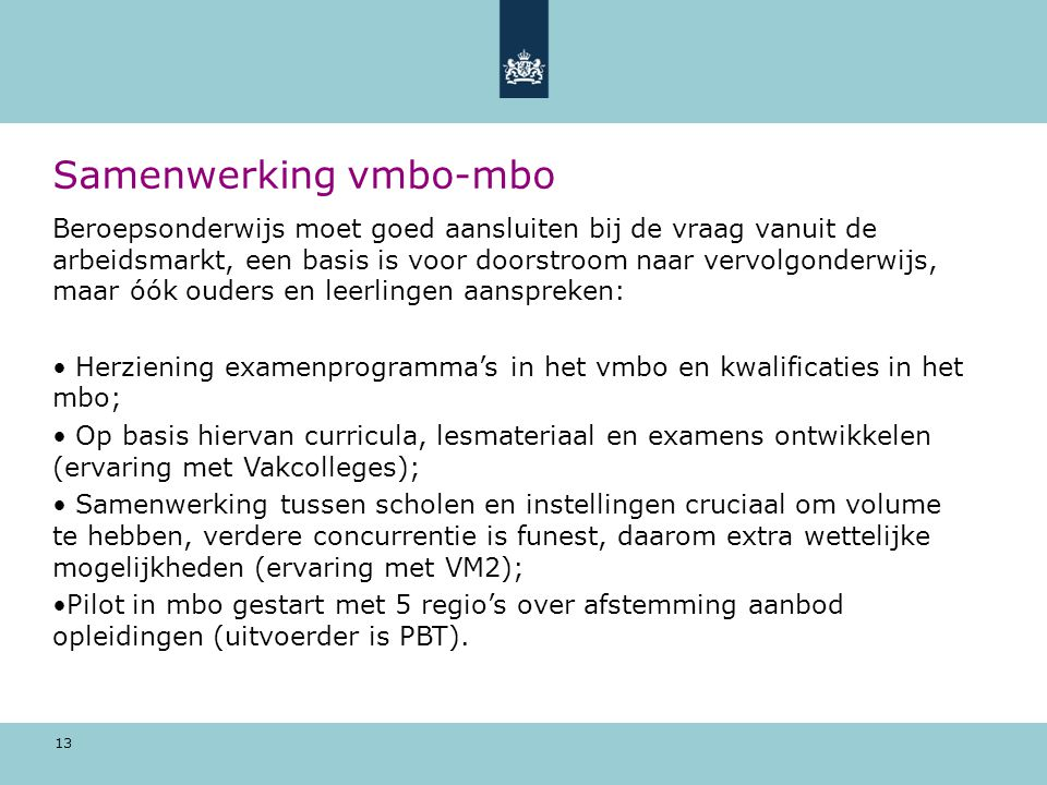 13 Samenwerking vmbo-mbo Beroepsonderwijs moet goed aansluiten bij de vraag vanuit de arbeidsmarkt, een basis is voor doorstroom naar vervolgonderwijs