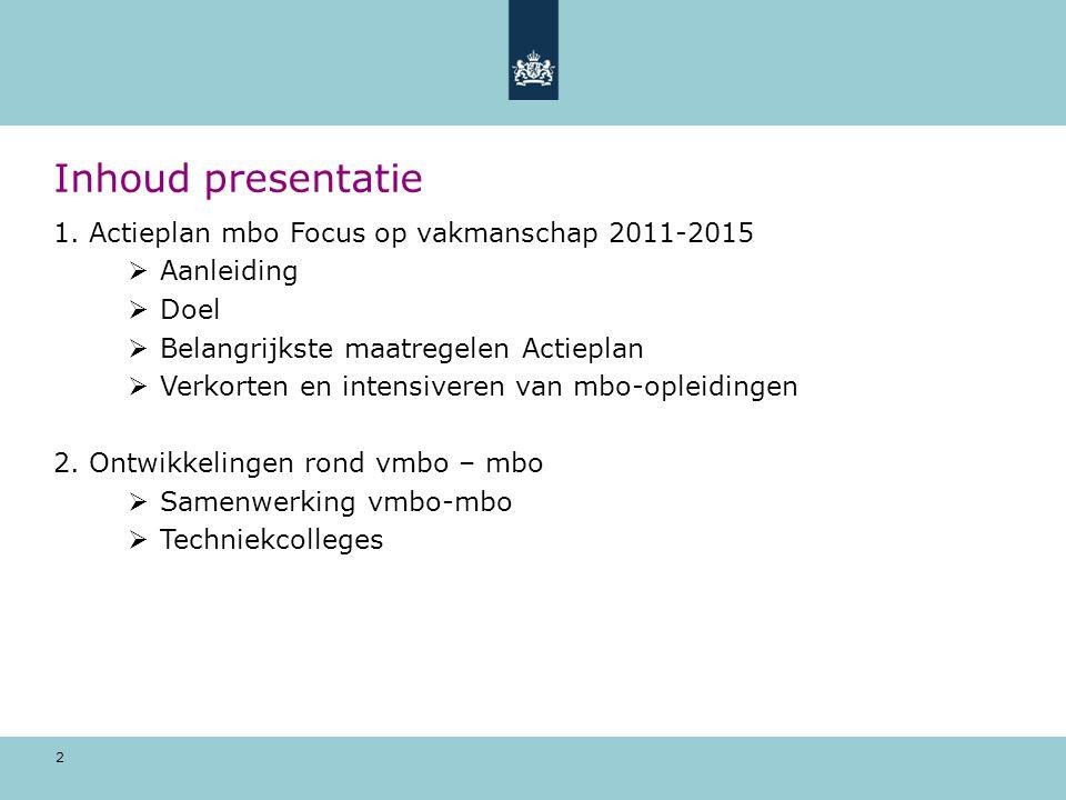 2 Inhoud presentatie 1. Actieplan mbo Focus op vakmanschap 2011-2015  Aanleiding  Doel  Belangrijkste maatregelen Actieplan  Verkorten en intensiv