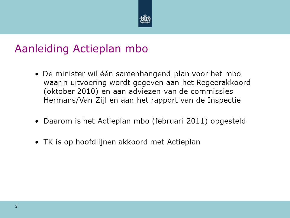 3 Aanleiding Actieplan mbo De minister wil één samenhangend plan voor het mbo waarin uitvoering wordt gegeven aan het Regeerakkoord (oktober 2010) en aan adviezen van de commissies Hermans/Van Zijl en aan het rapport van de Inspectie Daarom is het Actieplan mbo (februari 2011) opgesteld TK is op hoofdlijnen akkoord met Actieplan