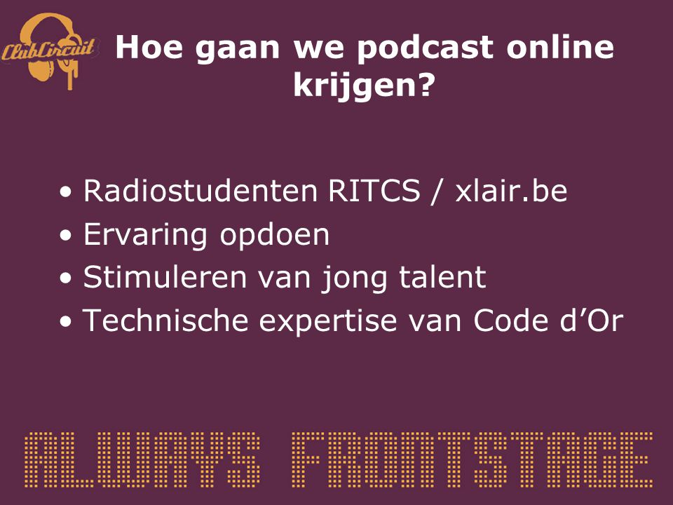 Hoe gaan we podcast online krijgen? Radiostudenten RITCS / xlair.be Ervaring opdoen Stimuleren van jong talent Technische expertise van Code d'Or