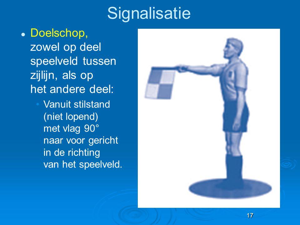 17 Signalisatie Doelschop, zowel op deel speelveld tussen zijlijn, als op het andere deel: Vanuit stilstand (niet lopend) met vlag 90° naar voor geric