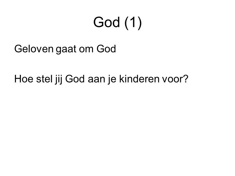 God (1) Geloven gaat om God Hoe stel jij God aan je kinderen voor?