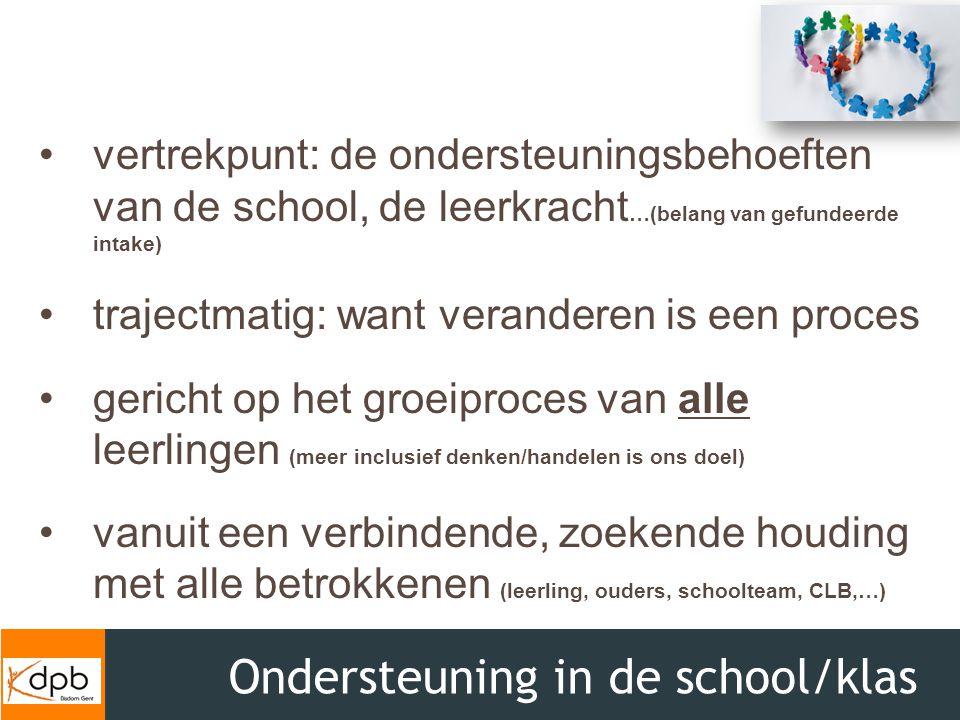 Ondersteuning in de school/klas vertrekpunt: de ondersteuningsbehoeften van de school, de leerkracht …(belang van gefundeerde intake) trajectmatig: wa