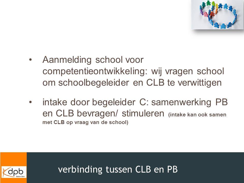 verbinding tussen CLB en PB Aanmelding school voor competentieontwikkeling: wij vragen school om schoolbegeleider en CLB te verwittigen intake door be
