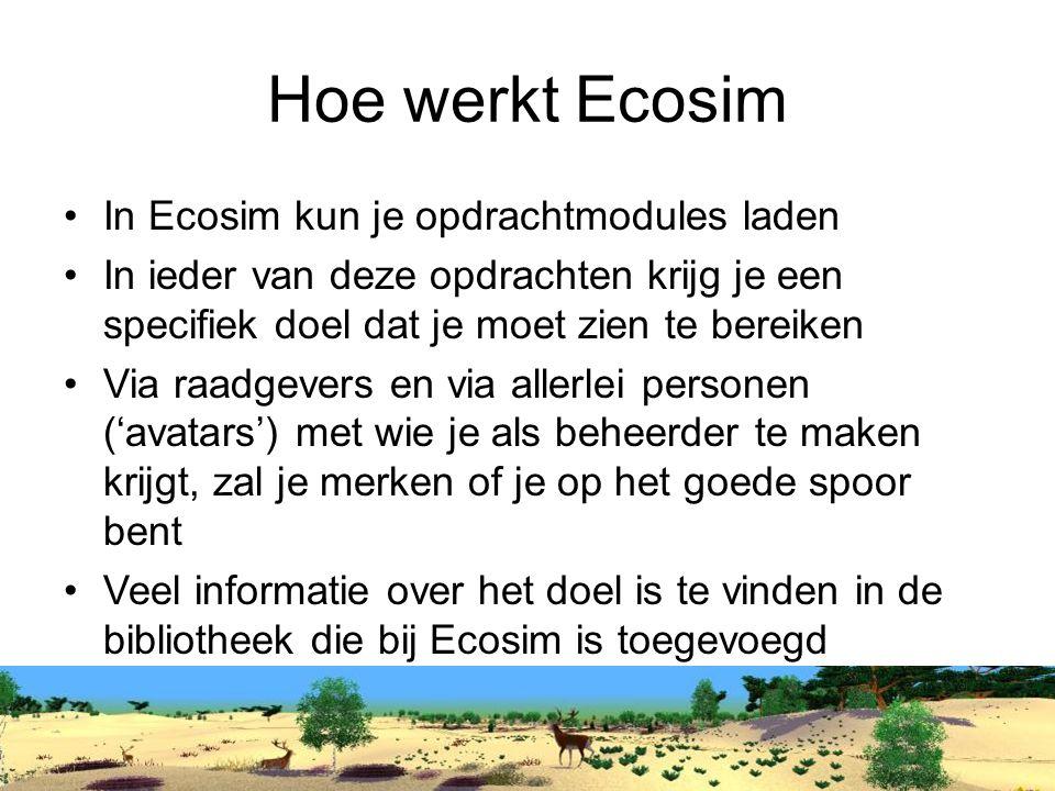 Hoe werkt Ecosim In Ecosim kun je opdrachtmodules laden In ieder van deze opdrachten krijg je een specifiek doel dat je moet zien te bereiken Via raadgevers en via allerlei personen ('avatars') met wie je als beheerder te maken krijgt, zal je merken of je op het goede spoor bent Veel informatie over het doel is te vinden in de bibliotheek die bij Ecosim is toegevoegd