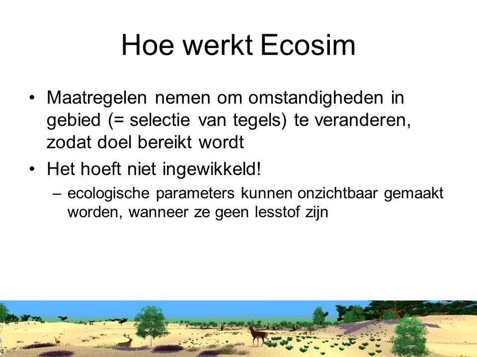 Hoe werkt Ecosim Maatregelen nemen om omstandigheden in gebied (= selectie van tegels) te veranderen, zodat doel bereikt wordt Het hoeft niet ingewikkeld.