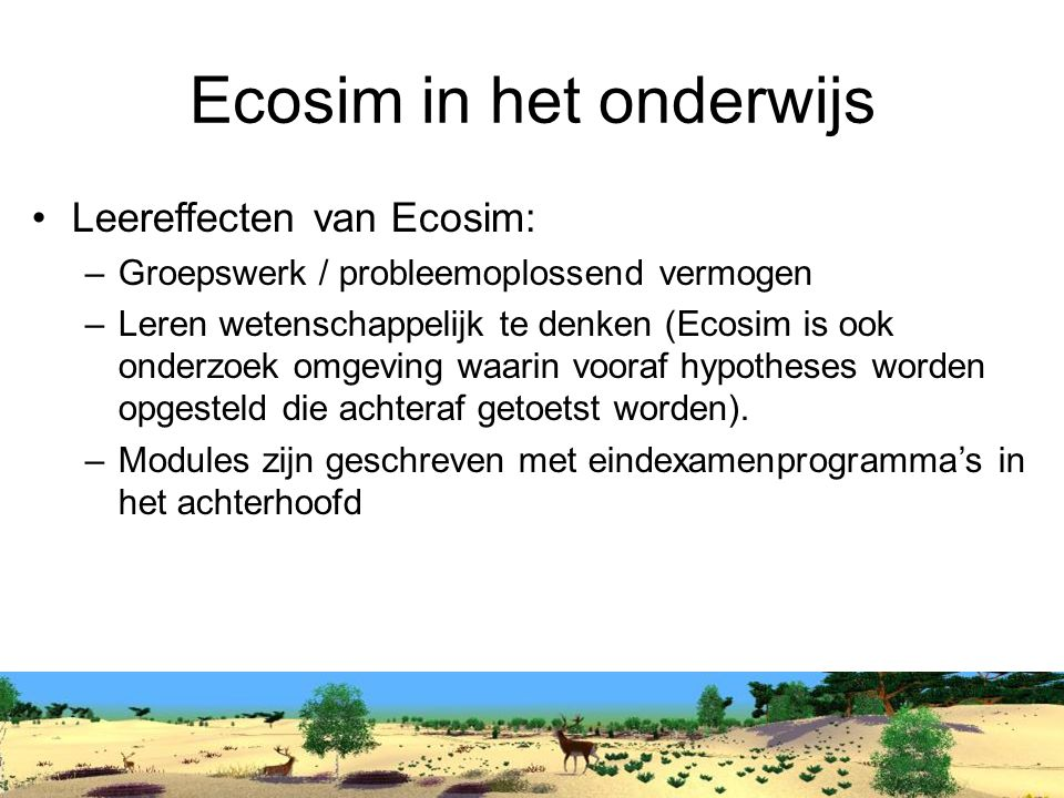 Ecosim in het onderwijs Leereffecten van Ecosim: –Groepswerk / probleemoplossend vermogen –Leren wetenschappelijk te denken (Ecosim is ook onderzoek omgeving waarin vooraf hypotheses worden opgesteld die achteraf getoetst worden).
