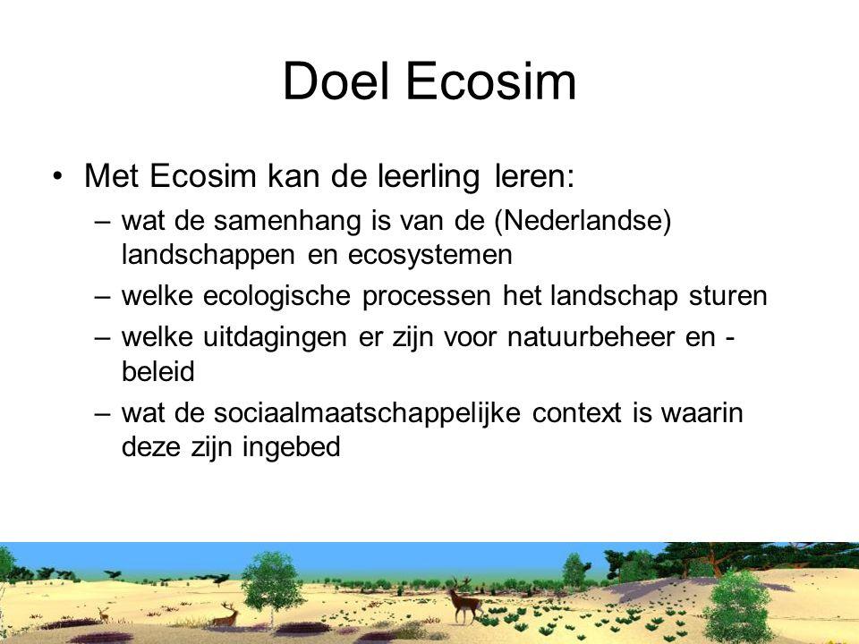 Doel Ecosim Met Ecosim kan de leerling leren: –wat de samenhang is van de (Nederlandse) landschappen en ecosystemen –welke ecologische processen het landschap sturen –welke uitdagingen er zijn voor natuurbeheer en - beleid –wat de sociaalmaatschappelijke context is waarin deze zijn ingebed
