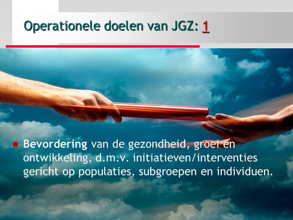 Operationele doelen van JGZ: 1 Bevordering van de gezondheid, groei en ontwikkeling, d.m.v. initiatieven/interventies gericht op populaties, subgroepe