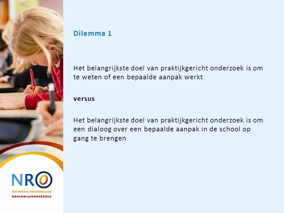 Dilemma 1 Het belangrijkste doel van praktijkgericht onderzoek is om te weten of een bepaalde aanpak werkt versus Het belangrijkste doel van praktijkg