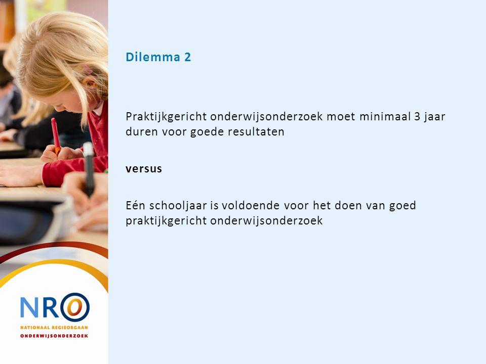 Dilemma 2 Praktijkgericht onderwijsonderzoek moet minimaal 3 jaar duren voor goede resultaten versus Eén schooljaar is voldoende voor het doen van goe
