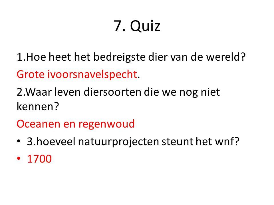 7. Quiz 1.Hoe heet het bedreigste dier van de wereld? Grote ivoorsnavelspecht. 2.Waar leven diersoorten die we nog niet kennen? Oceanen en regenwoud 3