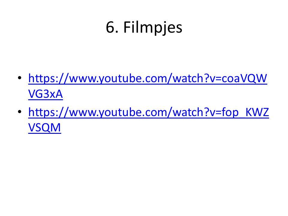 6. Filmpjes https://www.youtube.com/watch?v=coaVQW VG3xA https://www.youtube.com/watch?v=coaVQW VG3xA https://www.youtube.com/watch?v=fop_KWZ VSQM htt