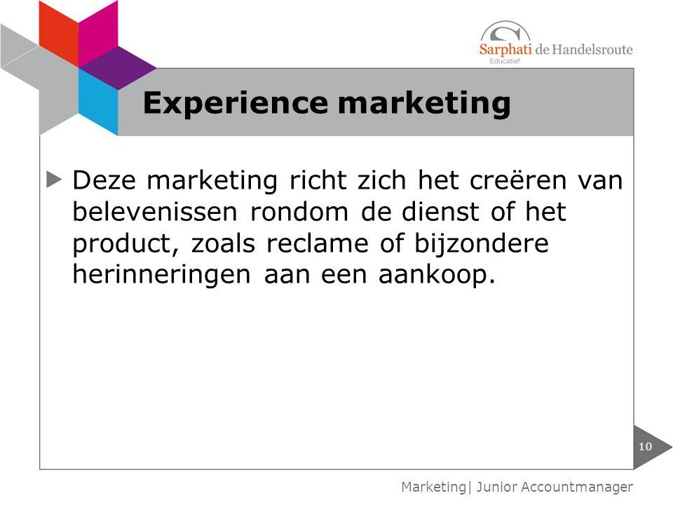 10 Marketing| Junior Accountmanager Experience marketing Deze marketing richt zich het creëren van belevenissen rondom de dienst of het product, zoals