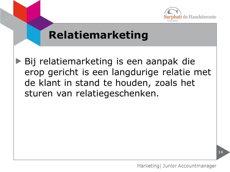 14 Marketing| Junior Accountmanager Relatiemarketing Bij relatiemarketing is een aanpak die erop gericht is een langdurige relatie met de klant in sta