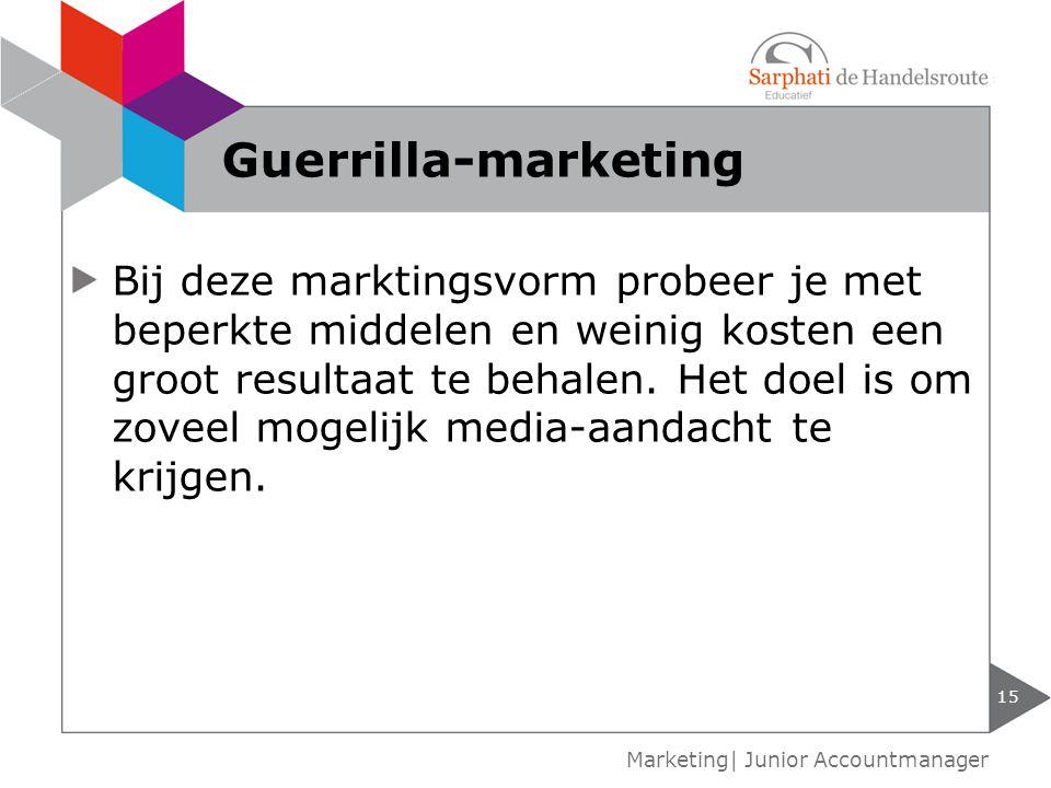15 Marketing| Junior Accountmanager Guerrilla-marketing Bij deze marktingsvorm probeer je met beperkte middelen en weinig kosten een groot resultaat t