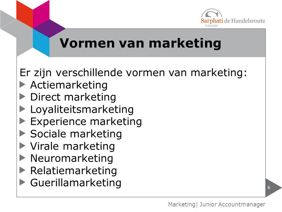 6 Marketing| Junior Accountmanager Vormen van marketing Er zijn verschillende vormen van marketing: Actiemarketing Direct marketing Loyaliteitsmarketi