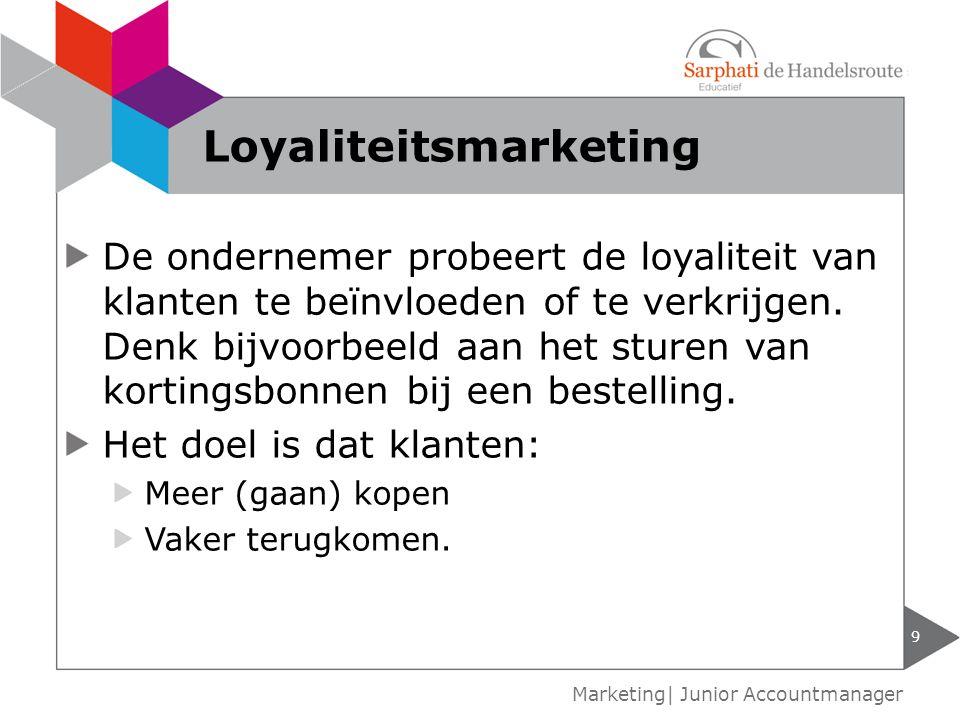9 Marketing| Junior Accountmanager Loyaliteitsmarketing De ondernemer probeert de loyaliteit van klanten te beïnvloeden of te verkrijgen. Denk bijvoor