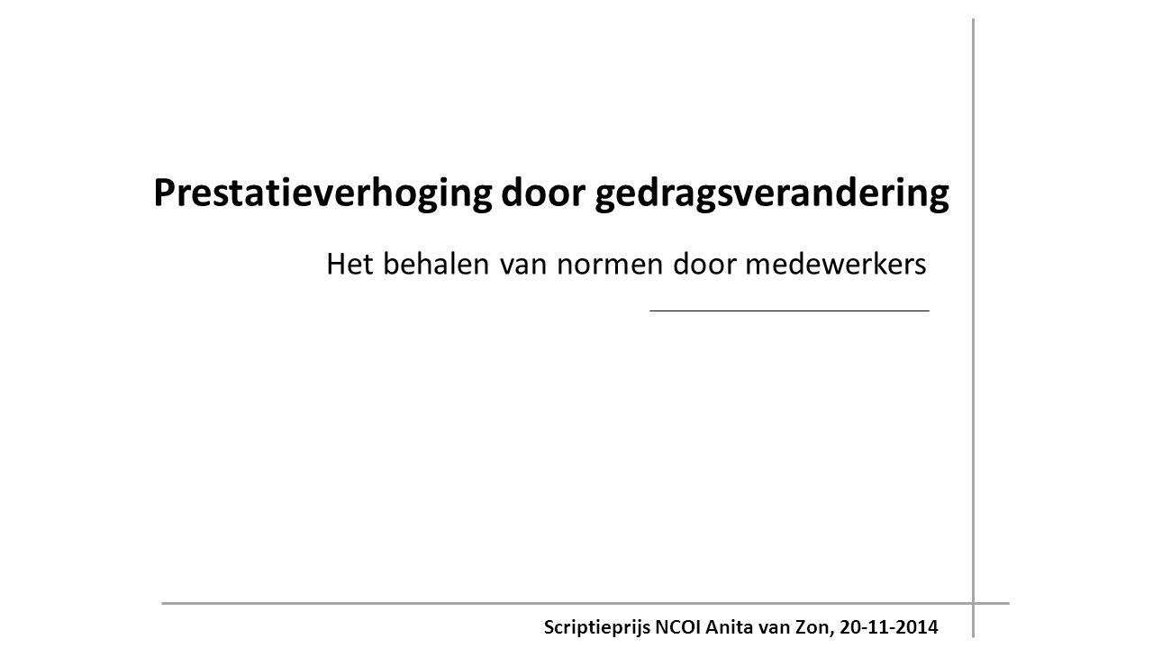 Scriptieprijs NCOI Anita van Zon, 20-11-2014 Prestatieverhoging door gedragsverandering Het behalen van normen door medewerkers
