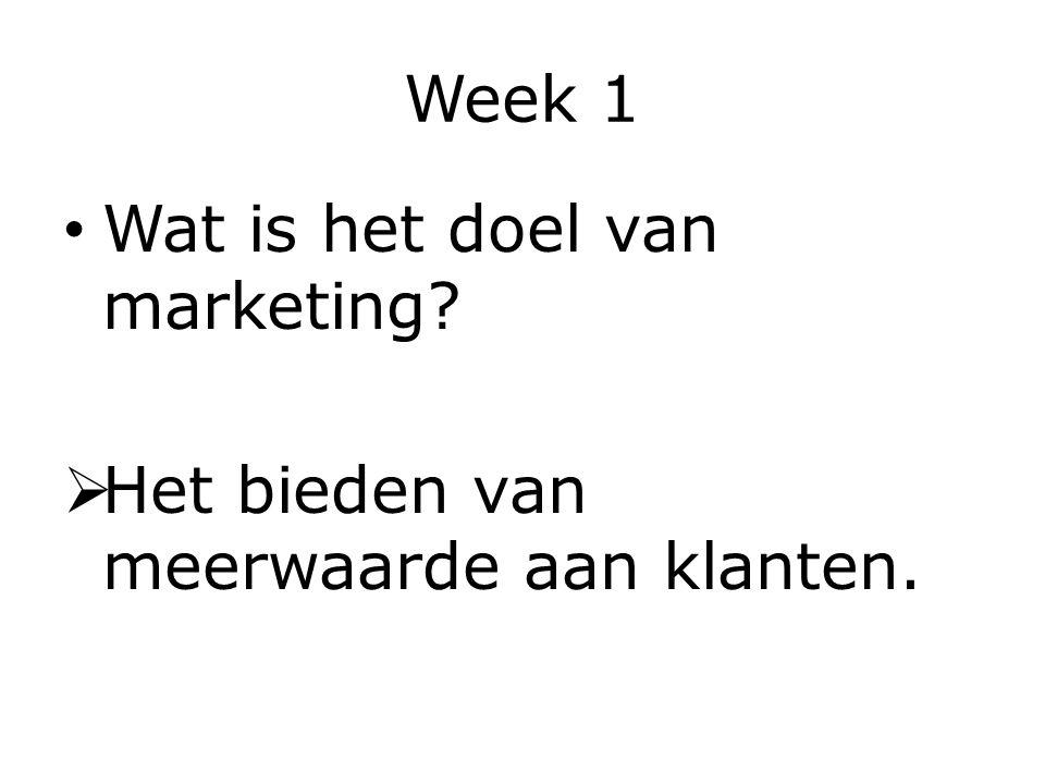 Week 1 Wat is het doel van marketing?  Het bieden van meerwaarde aan klanten.