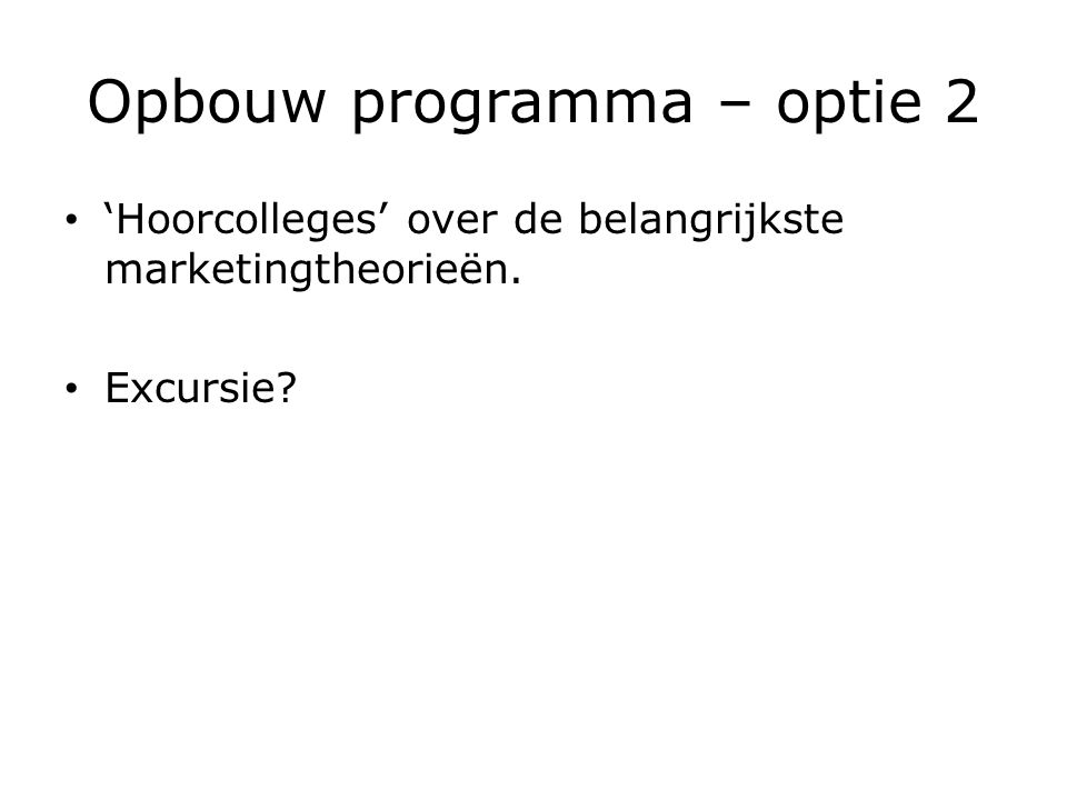 Opbouw programma – optie 2 'Hoorcolleges' over de belangrijkste marketingtheorieën. Excursie?