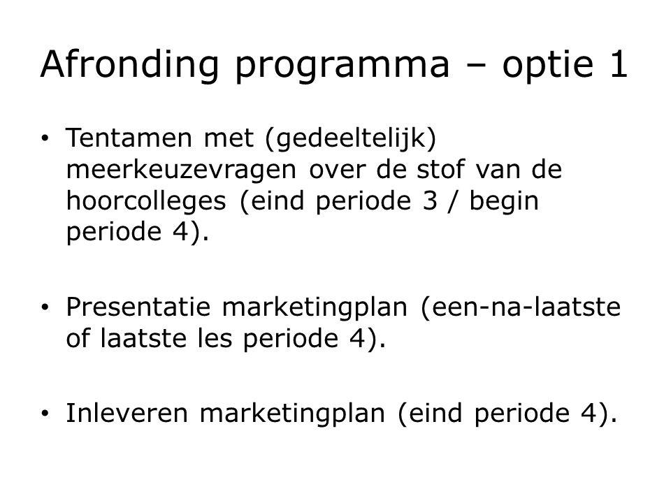 Afronding programma – optie 1 Tentamen: – minimaal een 5,5 – één herkansing Marketingplan: – beoordeling presentatie minimaal voldoende – beoordeling ingeleverd marketingplan minimaal een 5,5